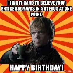 Tyrion Lannister - I find it hard to believe your entire body was in a uterus at one point. Happy Birthday!