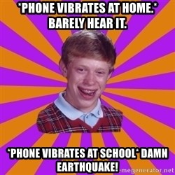 Unlucky Brian Strikes Again - *Phone vibrates at home.* Barely hear it.  *PHONE VIBRATES AT SCHOOL* DAMN EARTHQUAKE!
