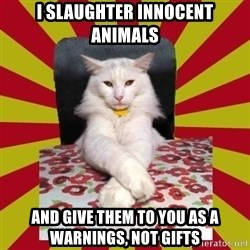 Dictator Cat - i slaughter innocent animals and give them to you as a warnings, not gifts