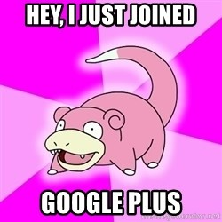 Slowpoke - hey, I just joined google plus