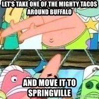 patrick star - Let's Take one of the mighty tacos around buffalo and move it to springville