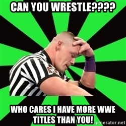 Deep Thinking Cena - CAN YOU WRESTLE???? WHO CARES I HAVE MORE WWE TITLES THAN YOU!