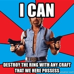Chuck Norris  - I can destroy the ring with any craft that we here possess