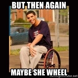 Wheelchair Jimmy - but then again maybe she wheel