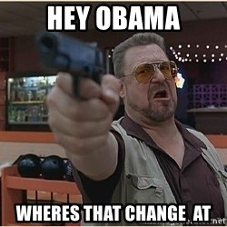 WalterGun - hey obama wheres that change  at