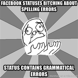 Whyyy??? - facebook statuses bitching about spelling errors status contains grammatical errors
