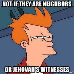 Futurama Fry - not if they are neighbors or jehovah's witnesses