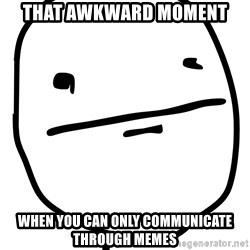 Real Pokerface - that awkward moment  when you can only communicate through memes