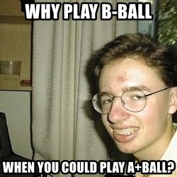 uglynerdboy - why play b-ball when you could play A+ball?
