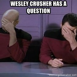 Doublefacepalm - Wesley crusher has a question