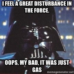Darth Vader - I feel a great disturbance in the force. oops, my bad, it was just gas