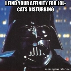 Darth Vader - I find your affinity for lol-cats disturbing