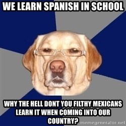 Racist Dawg - we learn spanish in school why the hell dont you filthy mexicans learn it when coming into our country?