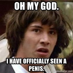 Conspiracy Keanu - oh my god. i have officially seen a penis.