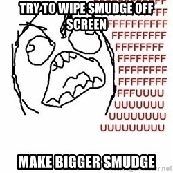 Fffuuu - try to wipe smudge off screen make bigger smudge