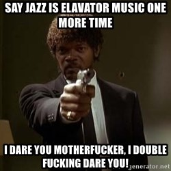 Jules Pulp Fiction - Say JAZZ IS ELAVATOR MUSIC ONE MORE TIME i DARE YOU MOTHERFUCKER, i DOUBLE FUCKING DARE YOU!