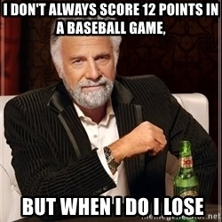The Most Interesting Man In The World - I DON'T ALWAYS SCORE 12 POINTS IN A BASEBALL GAME,  BUT WHEN I DO I LOSE