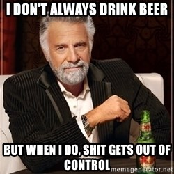 The Most Interesting Man In The World - I don't always drink beer but when i do, shit gets out of control