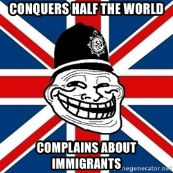 British Troll - Conquers half the world complains about immigrants