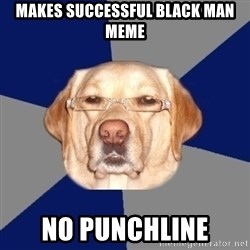 Racist Dog - Makes successful black man meme no punchline