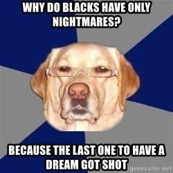 Racist Dog - Why do blacks have only nightmares? because the last one to have a dream got shot