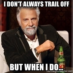 The Most Interesting Man In The World - i don't always trail off But when i do...