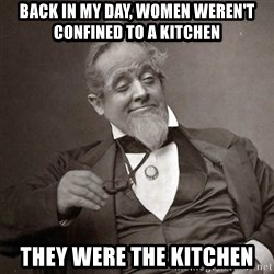 1889 [10] guy - back in my day, women weren't confined to a kitchen they were the kitchen