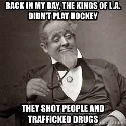 1889 [10] guy - back in my day, the kings of l.a. didn't play hockey they shot people and trafficked drugs