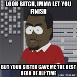 Imma let you finish - look bitch, imma let you finish but your sister gave me the best head of all time