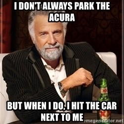 The Most Interesting Man In The World - i don't always park the acura but when i do, i hit the car next to me