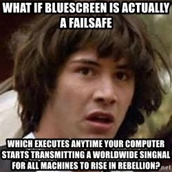 Conspiracy Keanu - what if bluescreen is actually a failsafe  which executes anytime your computer starts transmitting a worldwide singnal for all machines to rise in rebellion?