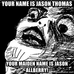 Extreme Rage Face - your name is jason thomas your maiden name is jason allberry!
