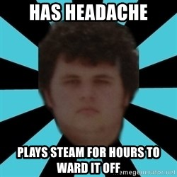 dudemac - has headache plays steam for hours to ward it off