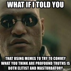Scumbag Morpheus - What if I told you that using memes to try to convey what you think are profound truths is both elitist and masturbatory