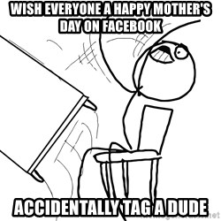 Desk Flip Rage Guy - Wish everyone a happy mother's day on facebook accidentally tag a dude