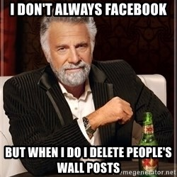 The Most Interesting Man In The World - I DON'T ALWAYS FACEBOOK BUT WHEN I DO I DELETE PEOPLE'S WALL POSTS