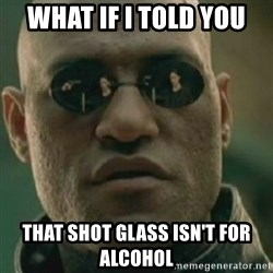 Nikko Morpheus - what if i told you  that shot glass isn't for alcohol