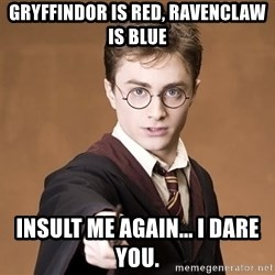 Advice Harry Potter - Gryffindor is red, ravenclaw is blue insult me again... i dare you.