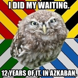 JEALOUS POTTEROMAN - i did my waiting. 12 years of it. in azkaban.