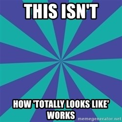 Totally looks like.... - This isn't How 'Totally looks like' works