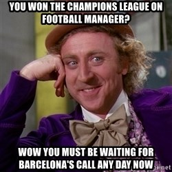 Willy Wonka - you won the champions league on football manager? Wow you must be waiting for Barcelona's call any day now
