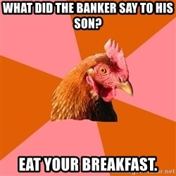 Anti Joke Chicken - what did the banker say to his son? eat your breakfast.