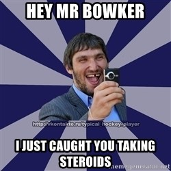 hockeyplayer - Hey mr bowkeR I just caught You taking stEroids