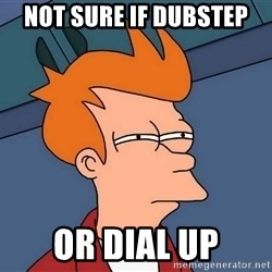 Futurama Fry - not sure if dubstep or dial up