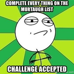 Challenge Accepted 2 - Complete every thing on the murtaugh list Challenge accepted