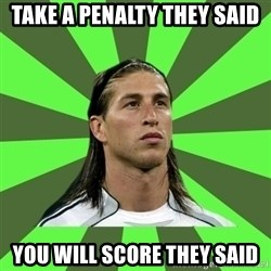 Sergio Ramos Penalti - take a PENALTY they said  you will score they said