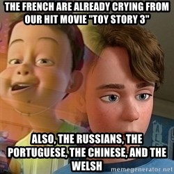 "PTSD Andy - The French are already crying from our hit movie ""Toy Story 3"" Also, the Russians, the Portuguese, the Chinese, and the Welsh"