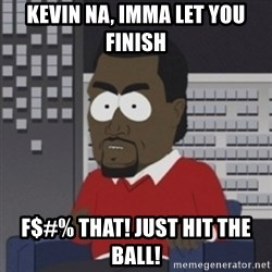 Imma let you finish - Kevin na, iMMA LET YOU FINISH F$#% tHAT! just hit the ball!