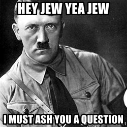Hitler - Hey jew yea jew i must ash you a question