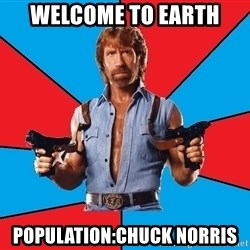 Chuck Norris  - Welcome to Earth population:chuck norris